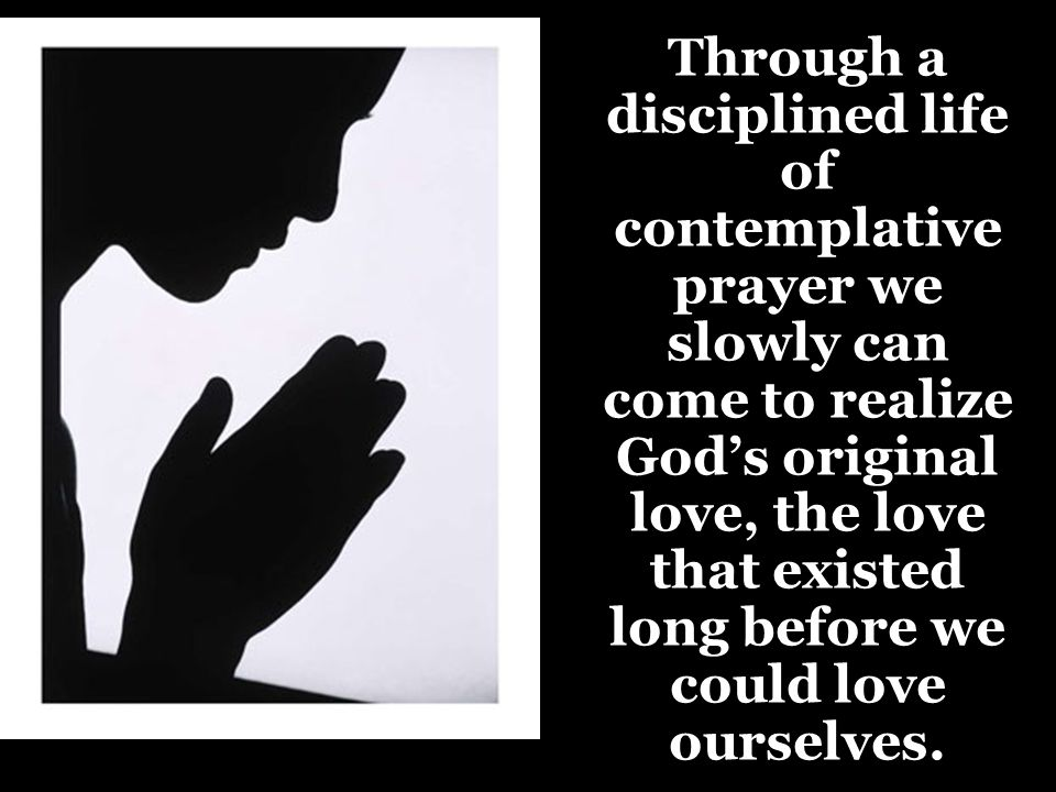 Through a disciplined life of contemplative prayer we slowly can come to realize God's original love, the love that existed long before we could love ourselves.