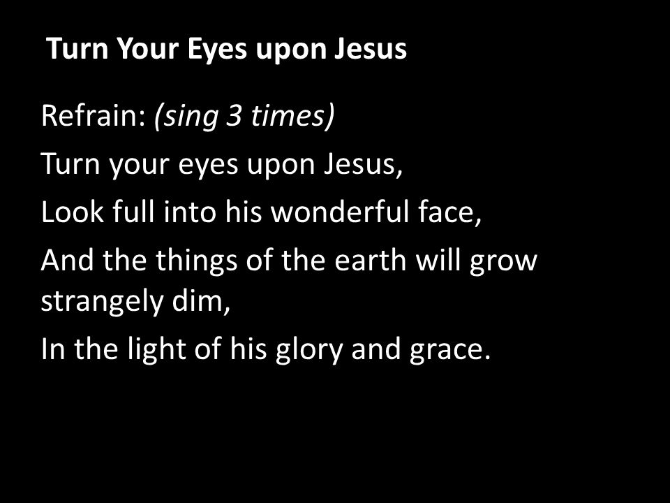 Refrain: (sing 3 times) Turn your eyes upon Jesus, Look full into his wonderful face, And the things of the earth will grow strangely dim, In the light of his glory and grace.