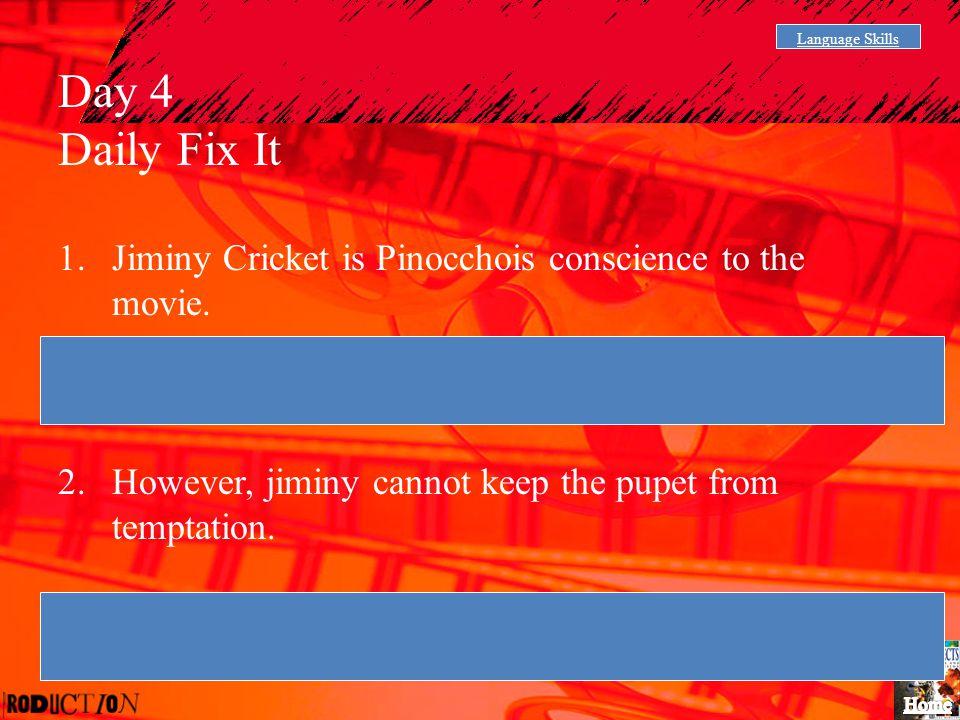 Language Skills Day 4 Daily Fix It 1.Jiminy Cricket is Pinocchois conscience to the movie. Jiminy Cricket is Pinocchoi's conscience in the movie. 2.Ho