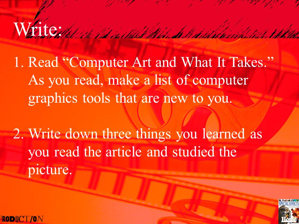 """Write: 1.Read """"Computer Art and What It Takes."""" As you read, make a list of computer graphics tools that are new to you. 2.Write down three things you"""