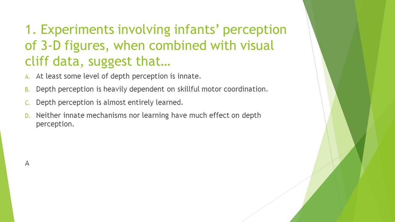 1. Experiments involving infants' perception of 3-D figures, when combined with visual cliff data, suggest that… A. At least some level of depth perce