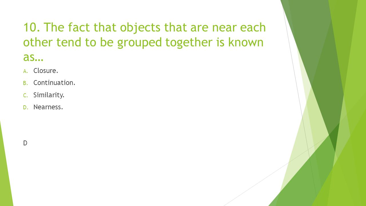 10. The fact that objects that are near each other tend to be grouped together is known as… A. Closure. B. Continuation. C. Similarity. D. Nearness. D