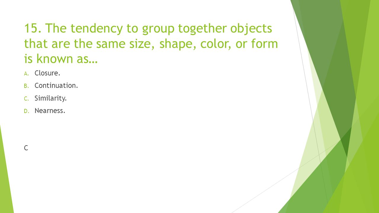 15. The tendency to group together objects that are the same size, shape, color, or form is known as… A. Closure. B. Continuation. C. Similarity. D. N