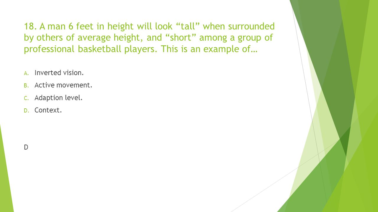 """18. A man 6 feet in height will look """"tall"""" when surrounded by others of average height, and """"short"""" among a group of professional basketball players."""