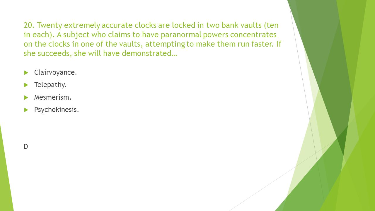 20. Twenty extremely accurate clocks are locked in two bank vaults (ten in each). A subject who claims to have paranormal powers concentrates on the c