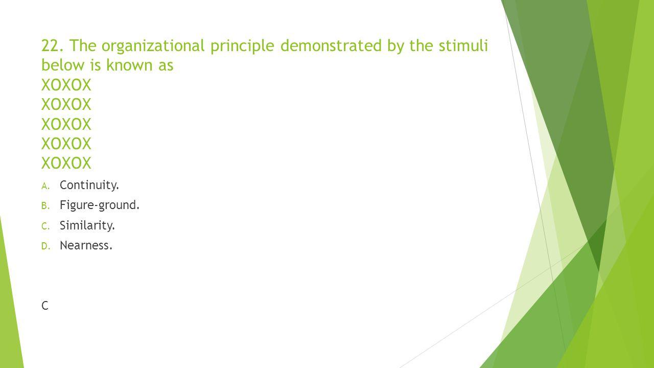 22. The organizational principle demonstrated by the stimuli below is known as XOXOX XOXOX XOXOX XOXOX XOXOX A. Continuity. B. Figure-ground. C. Simil
