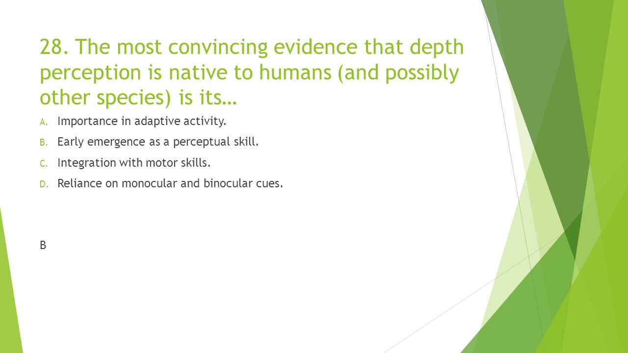 28. The most convincing evidence that depth perception is native to humans (and possibly other species) is its… A. Importance in adaptive activity. B.