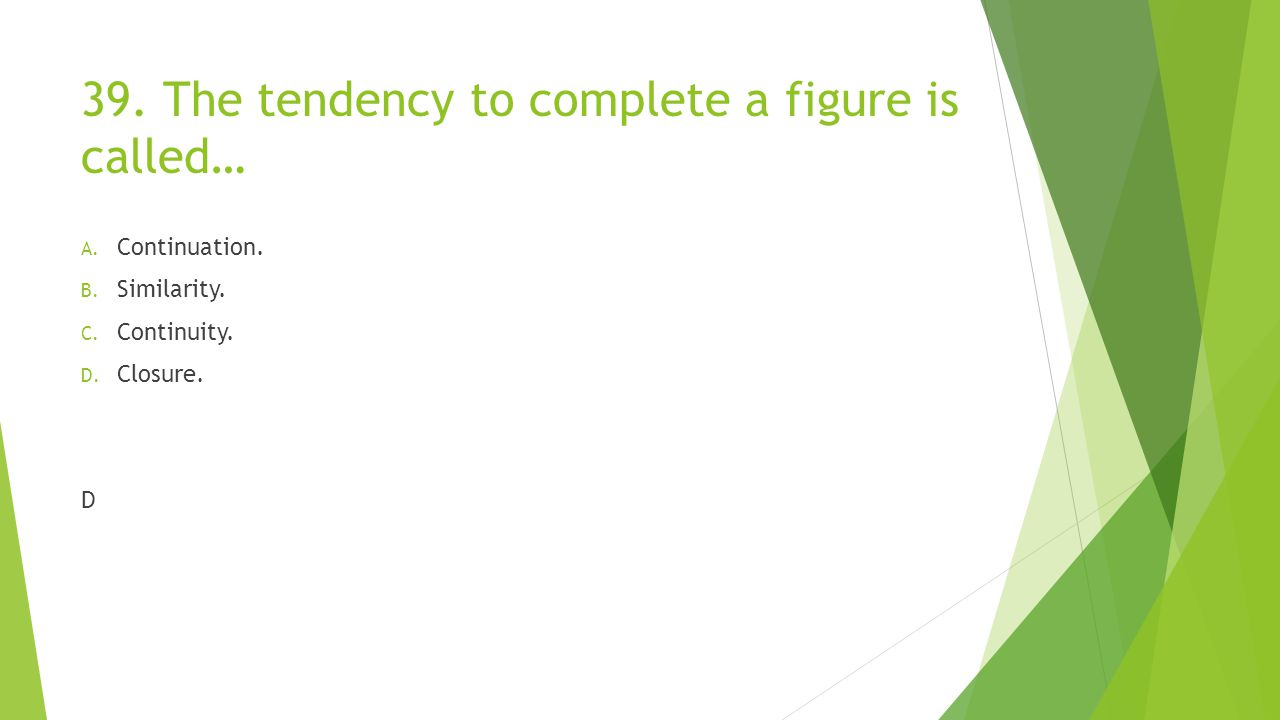 39. The tendency to complete a figure is called… A. Continuation. B. Similarity. C. Continuity. D. Closure. D