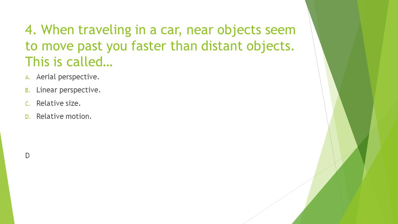 4. When traveling in a car, near objects seem to move past you faster than distant objects. This is called… A. Aerial perspective. B. Linear perspecti