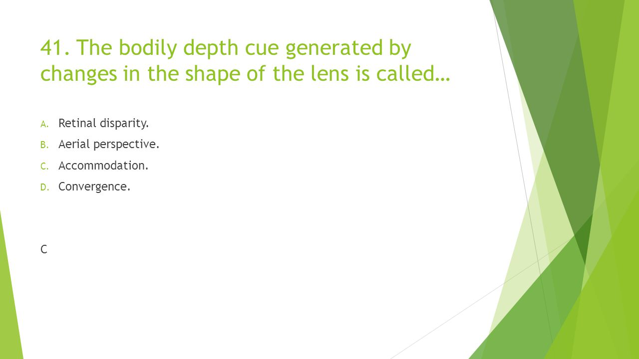 41. The bodily depth cue generated by changes in the shape of the lens is called… A. Retinal disparity. B. Aerial perspective. C. Accommodation. D. Co