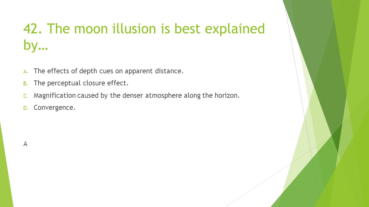 42.The moon illusion is best explained by… A. The effects of depth cues on apparent distance.