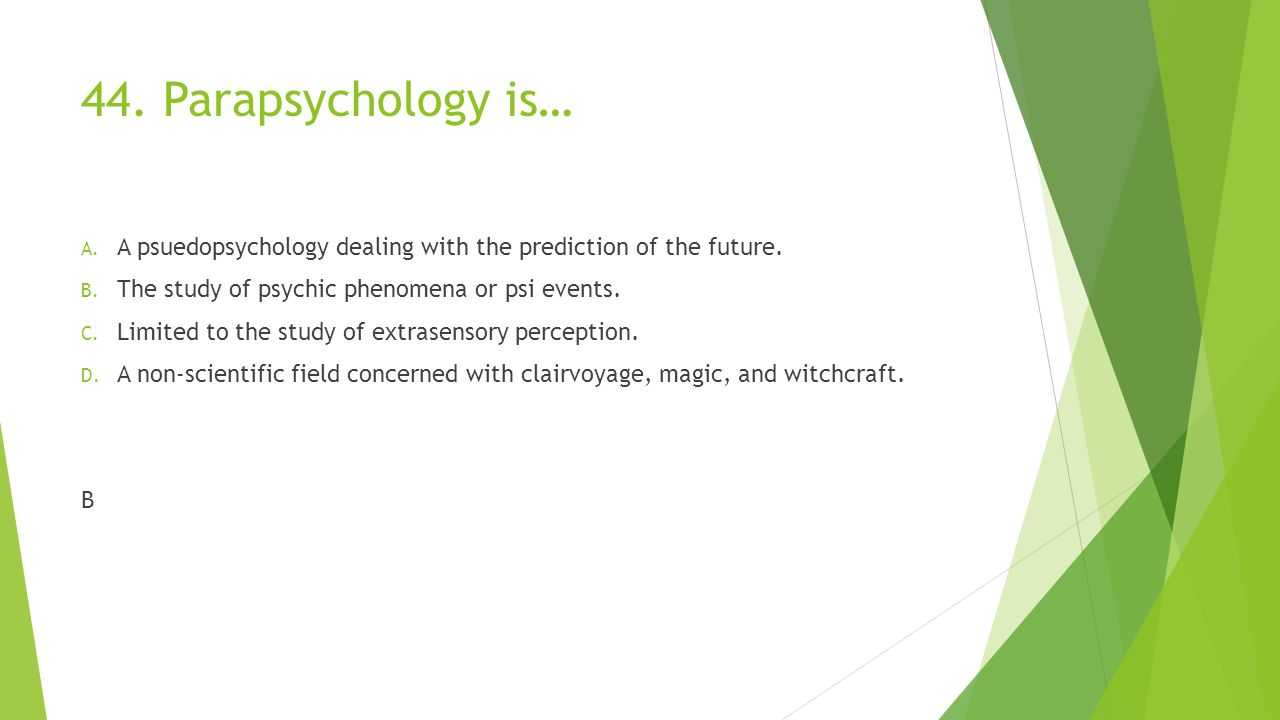 44. Parapsychology is… A. A psuedopsychology dealing with the prediction of the future. B. The study of psychic phenomena or psi events. C. Limited to