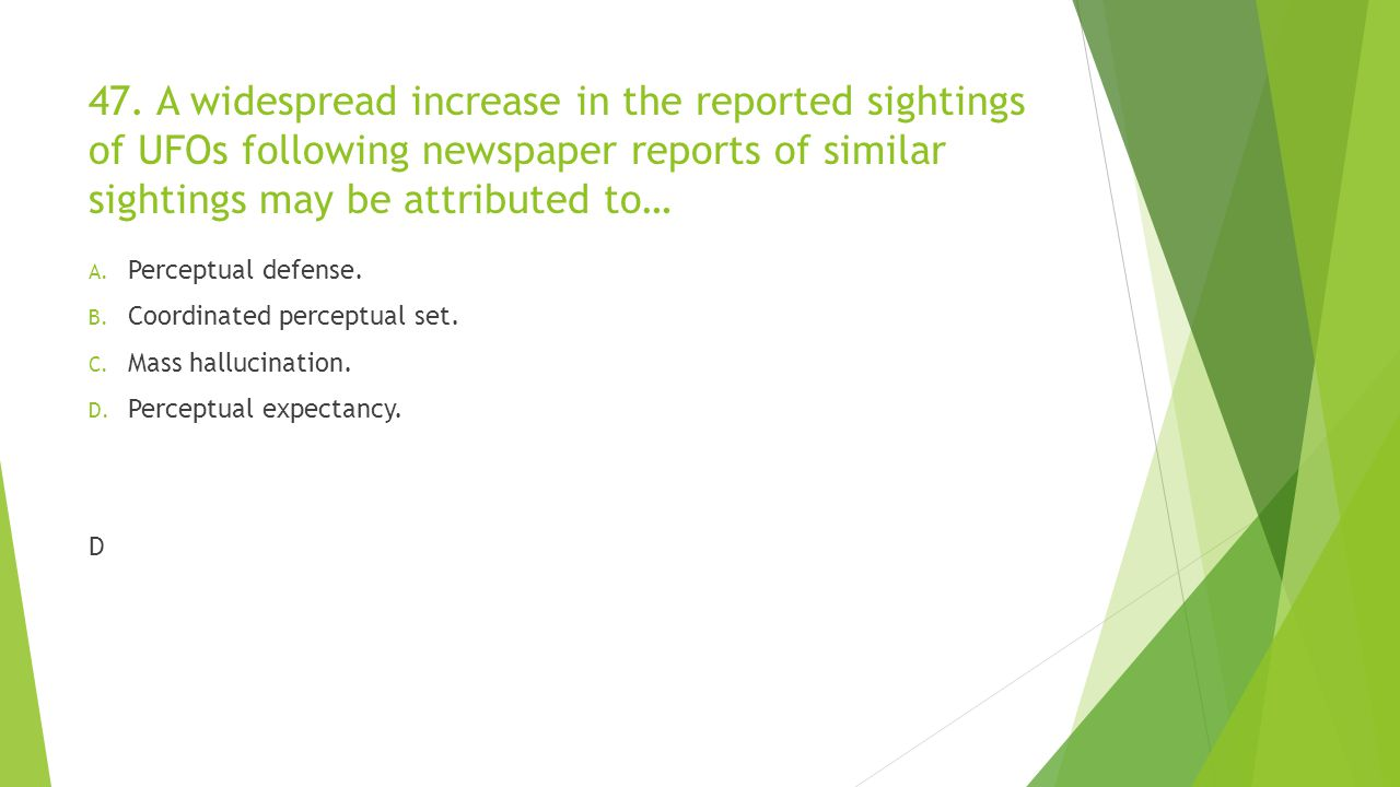 47. A widespread increase in the reported sightings of UFOs following newspaper reports of similar sightings may be attributed to… A. Perceptual defen