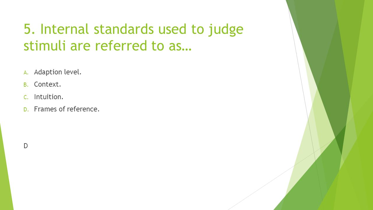 5. Internal standards used to judge stimuli are referred to as… A. Adaption level. B. Context. C. Intuition. D. Frames of reference. D