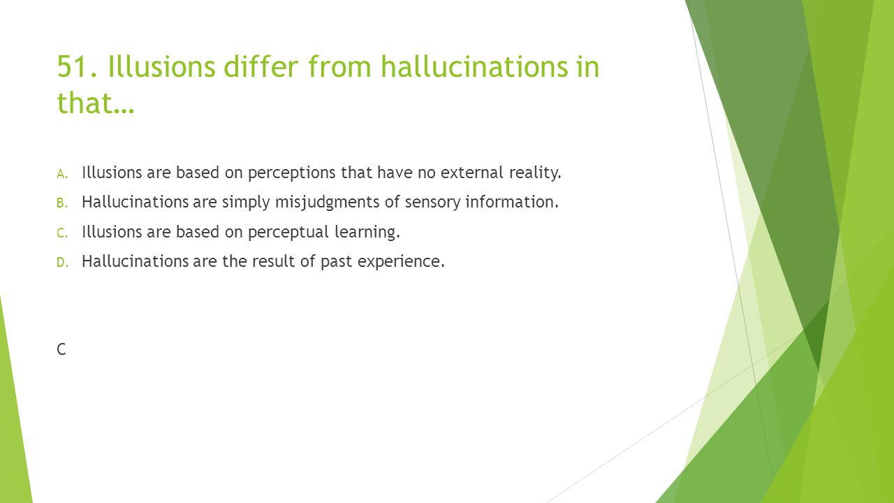 51.Illusions differ from hallucinations in that… A.