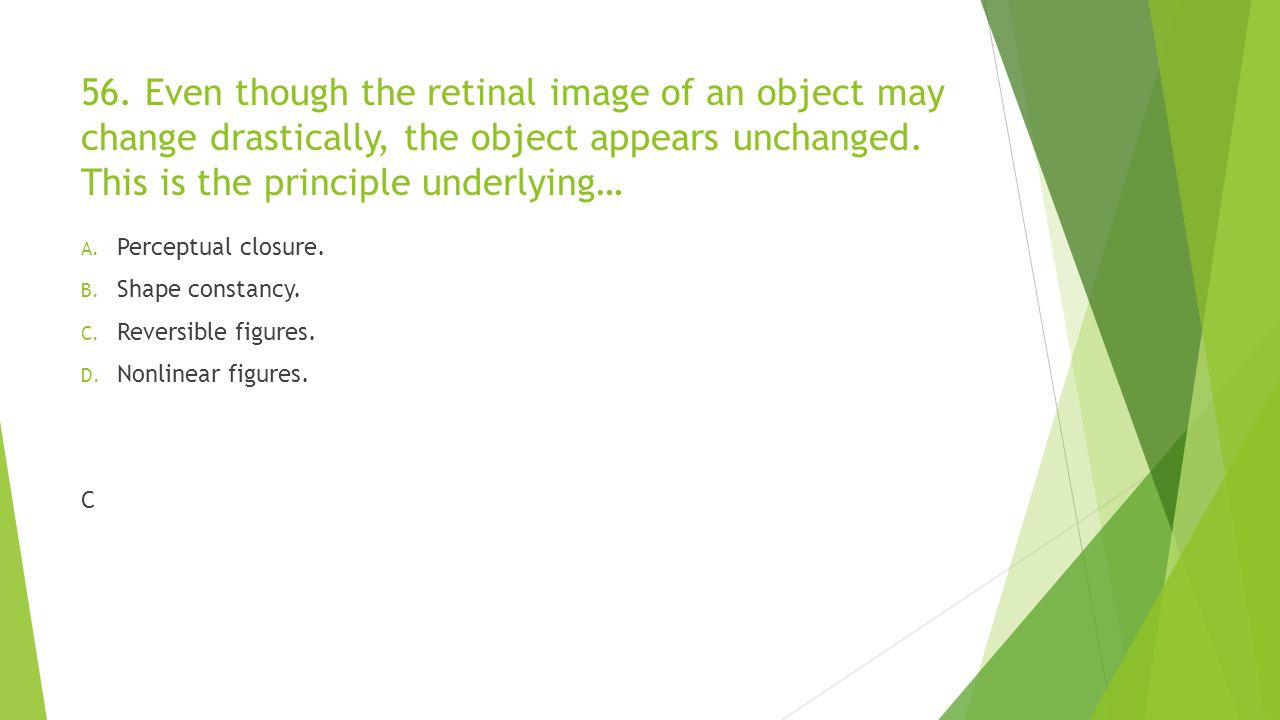 56. Even though the retinal image of an object may change drastically, the object appears unchanged. This is the principle underlying… A. Perceptual c