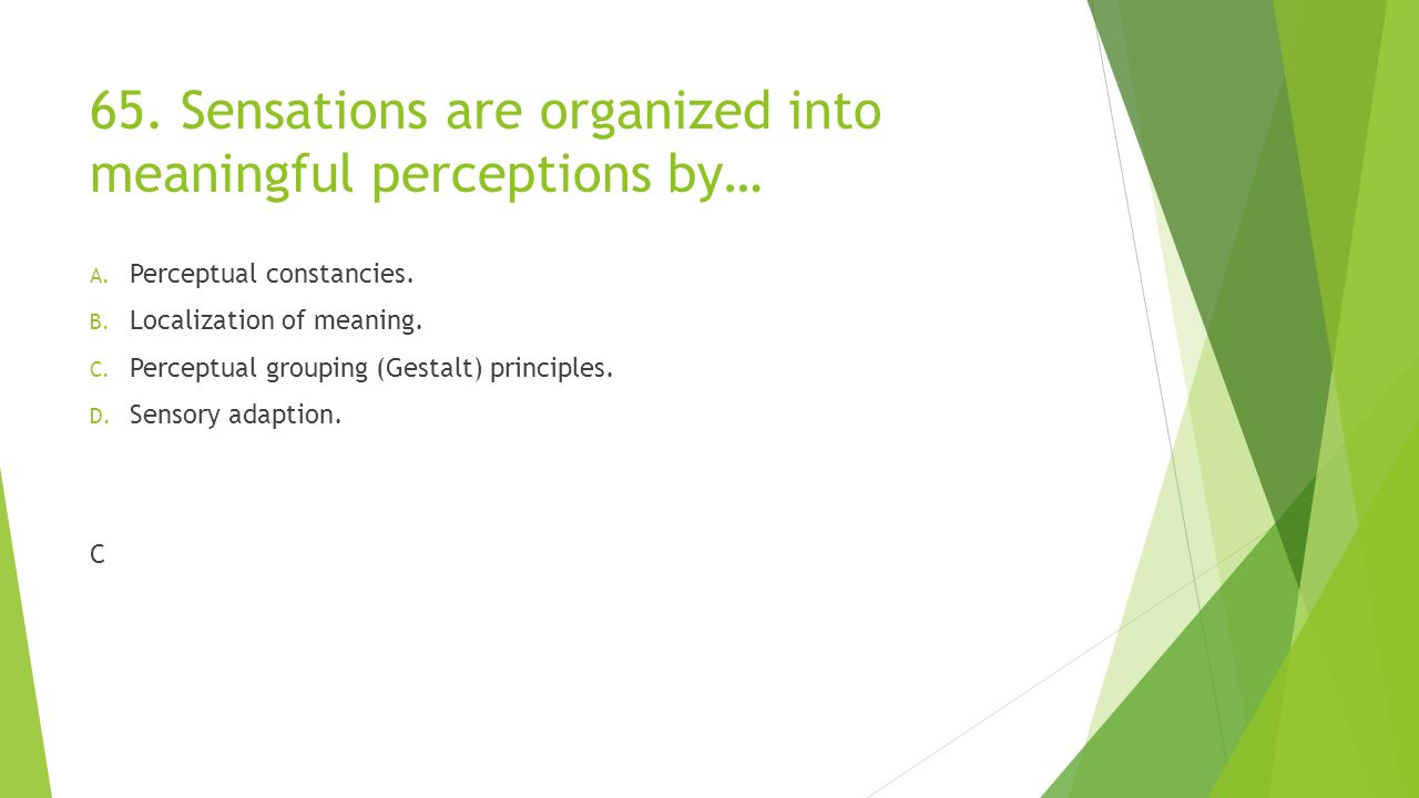 65. Sensations are organized into meaningful perceptions by… A. Perceptual constancies. B. Localization of meaning. C. Perceptual grouping (Gestalt) p