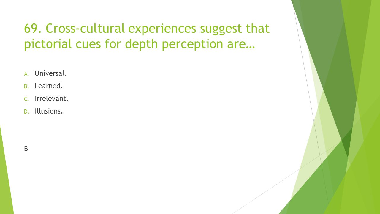 69. Cross-cultural experiences suggest that pictorial cues for depth perception are… A. Universal. B. Learned. C. Irrelevant. D. Illusions. B