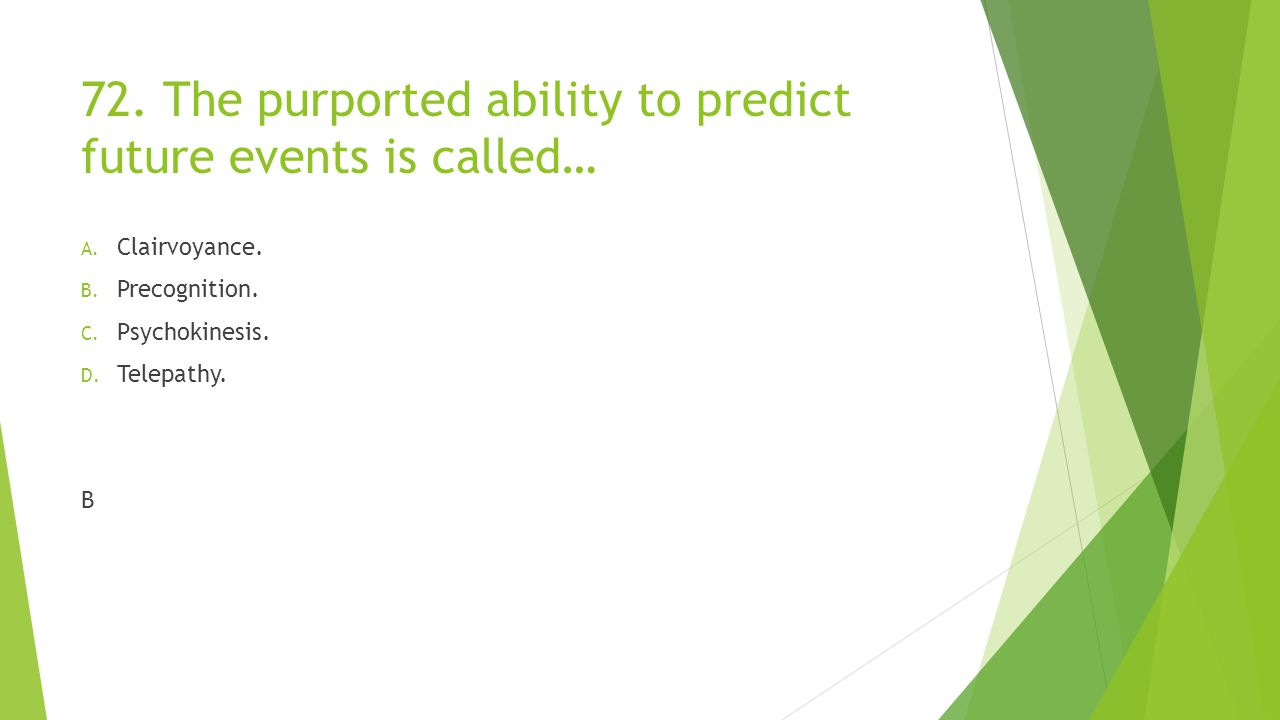 72.The purported ability to predict future events is called… A.