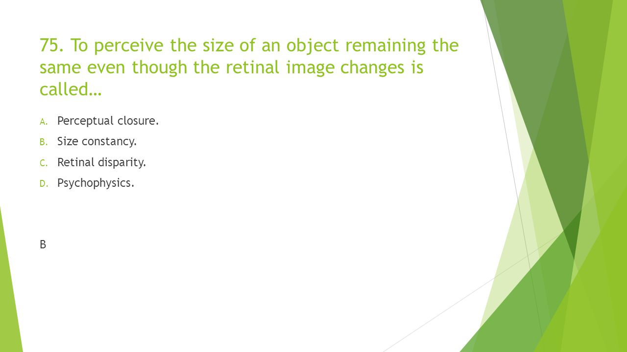 75. To perceive the size of an object remaining the same even though the retinal image changes is called… A. Perceptual closure. B. Size constancy. C.