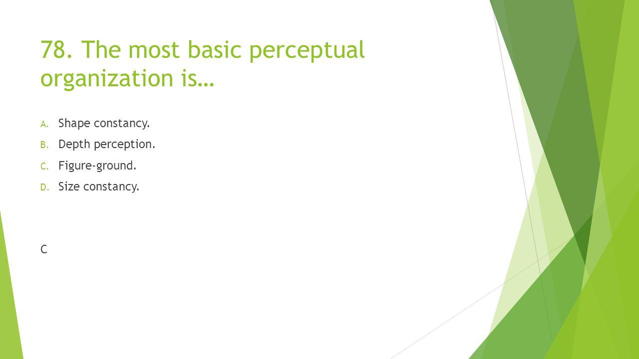 78. The most basic perceptual organization is… A. Shape constancy. B. Depth perception. C. Figure-ground. D. Size constancy. C