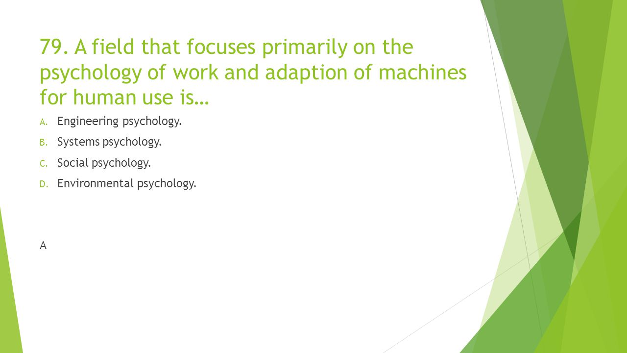 79. A field that focuses primarily on the psychology of work and adaption of machines for human use is… A. Engineering psychology. B. Systems psycholo