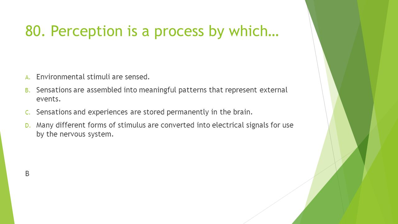 80.Perception is a process by which… A. Environmental stimuli are sensed.