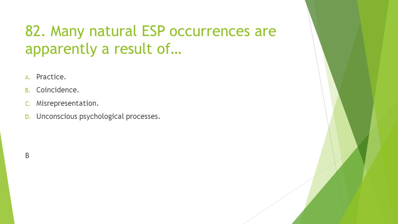 82.Many natural ESP occurrences are apparently a result of… A.