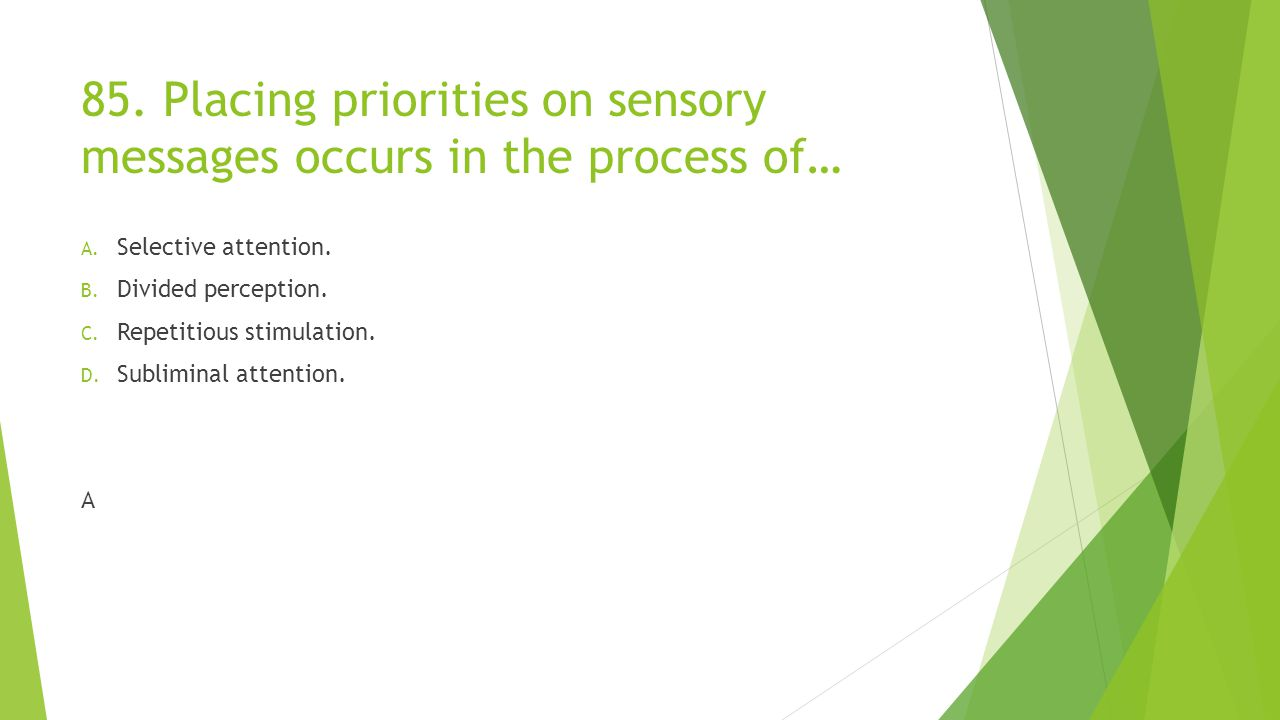 85. Placing priorities on sensory messages occurs in the process of… A. Selective attention. B. Divided perception. C. Repetitious stimulation. D. Sub
