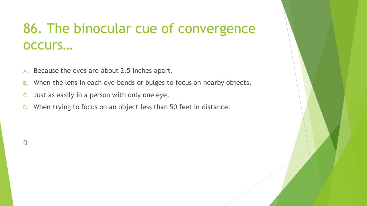 86.The binocular cue of convergence occurs… A. Because the eyes are about 2.5 inches apart.