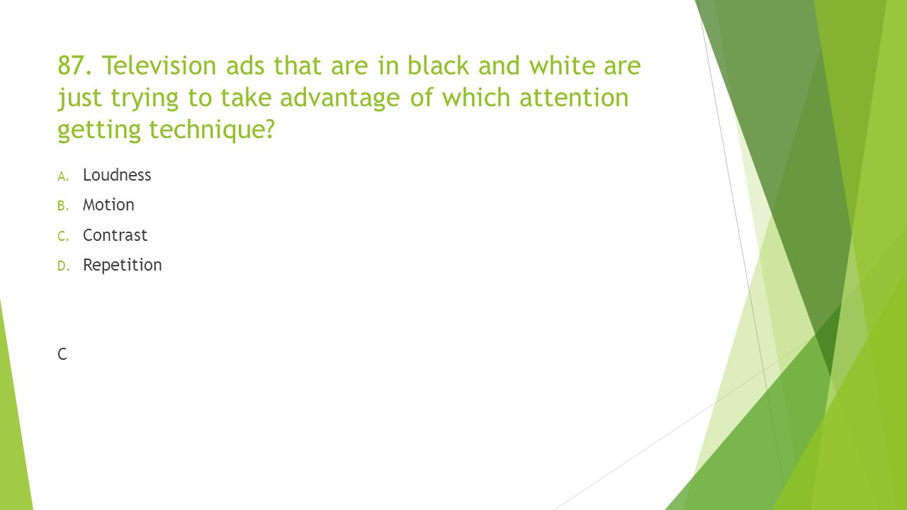 87. Television ads that are in black and white are just trying to take advantage of which attention getting technique? A. Loudness B. Motion C. Contra