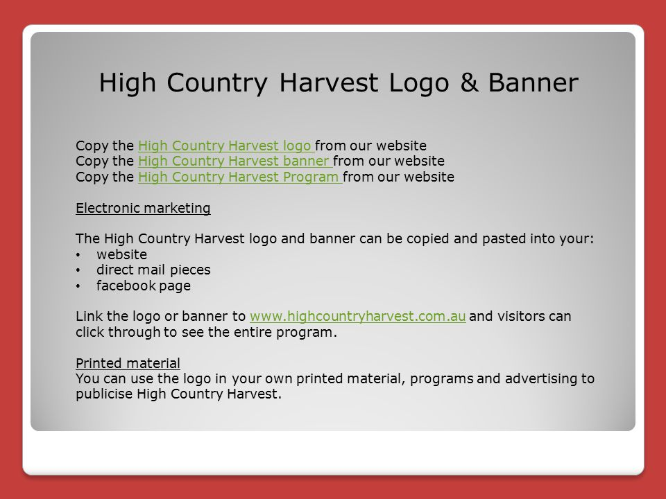 Copy the High Country Harvest logo from our websiteHigh Country Harvest logo Copy the High Country Harvest banner from our websiteHigh Country Harvest banner Copy the High Country Harvest Program from our websiteHigh Country Harvest Program Electronic marketing The High Country Harvest logo and banner can be copied and pasted into your: website direct mail pieces facebook page Link the logo or banner to www.highcountryharvest.com.au and visitors can click through to see the entire program.www.highcountryharvest.com.au Printed material You can use the logo in your own printed material, programs and advertising to publicise High Country Harvest.