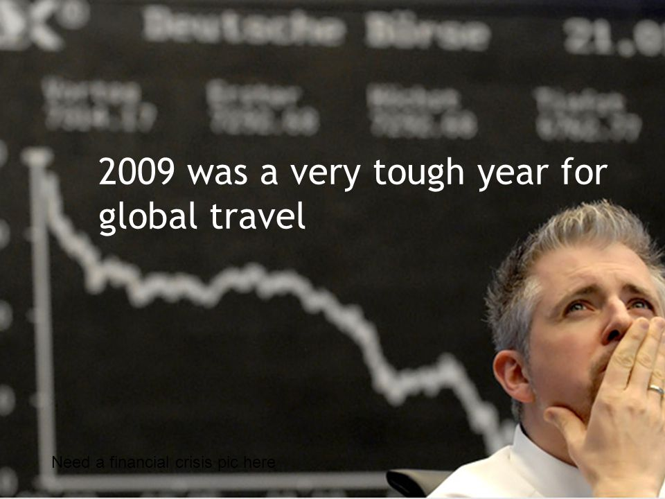2009 was a very tough year for global travel Need a financial crisis pic here