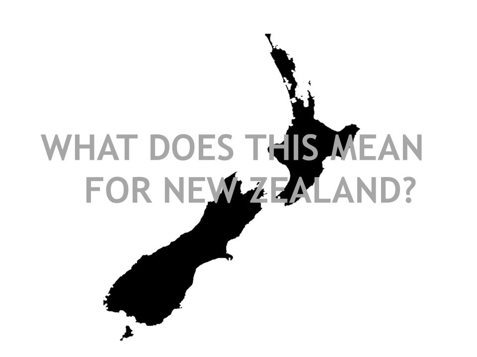 WHAT DOES THIS MEAN FOR NEW ZEALAND?