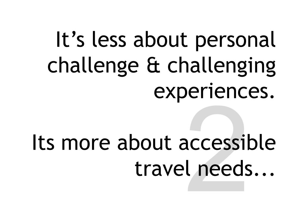 2 It's less about personal challenge & challenging experiences. Its more about accessible travel needs...