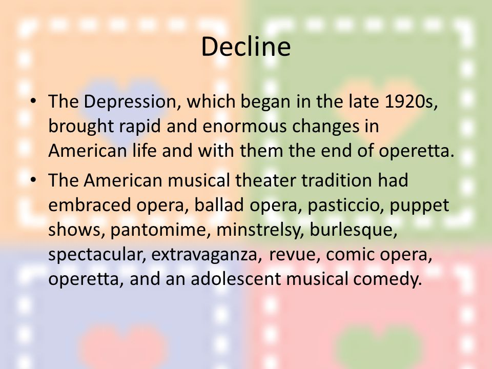Decline The Depression, which began in the late 1920s, brought rapid and enormous changes in American life and with them the end of operetta.