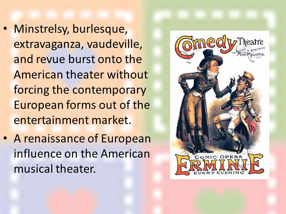 Minstrelsy, burlesque, extravaganza, vaudeville, and revue burst onto the American theater without forcing the contemporary European forms out of the entertainment market.