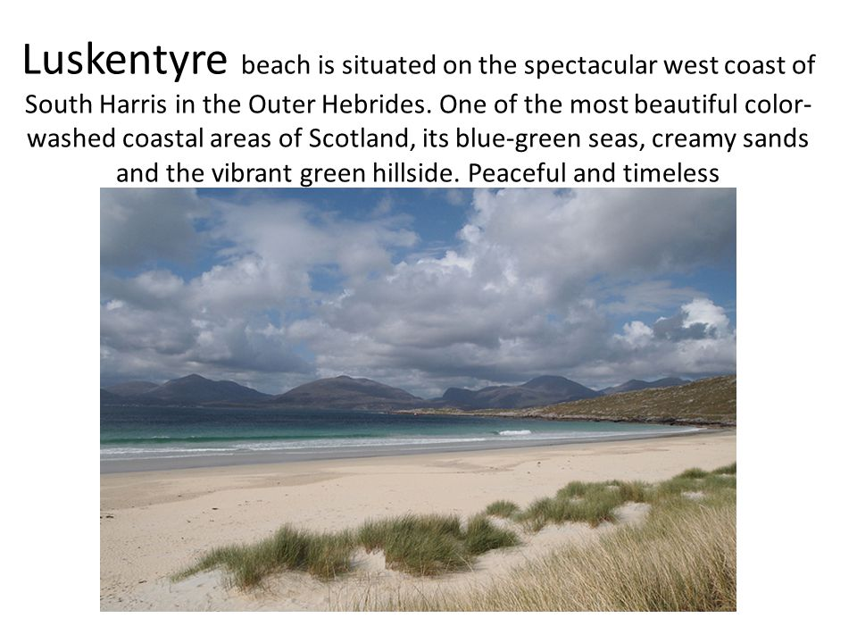 Luskentyre beach is situated on the spectacular west coast of South Harris in the Outer Hebrides. One of the most beautiful color- washed coastal area