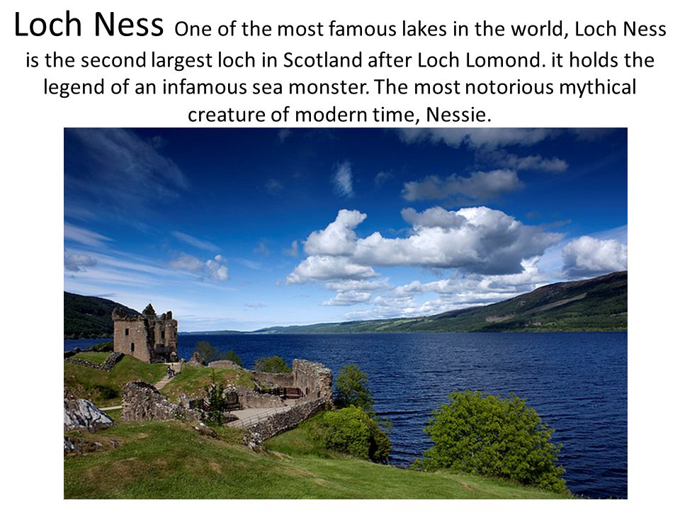 Loch Ness One of the most famous lakes in the world, Loch Ness is the second largest loch in Scotland after Loch Lomond. it holds the legend of an inf