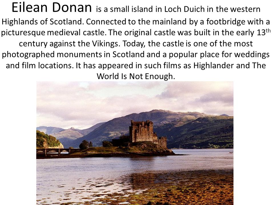 Eilean Donan is a small island in Loch Duich in the western Highlands of Scotland. Connected to the mainland by a footbridge with a picturesque mediev