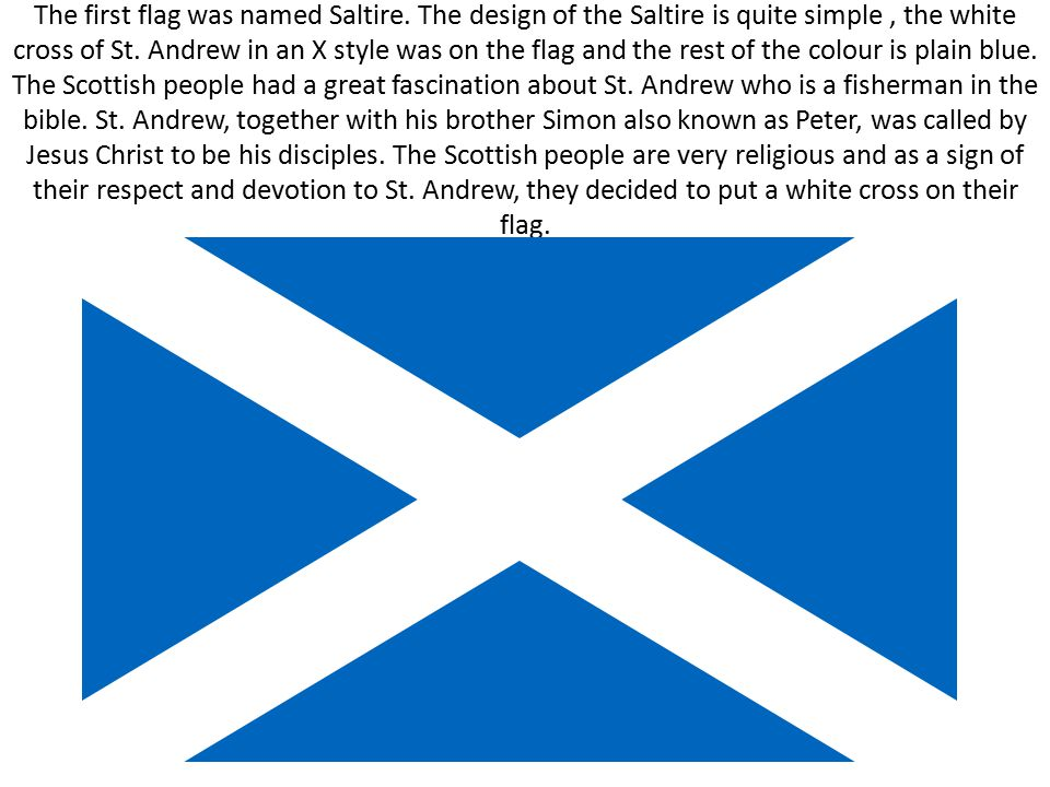 The first flag was named Saltire. The design of the Saltire is quite simple, the white cross of St. Andrew in an X style was on the flag and the rest