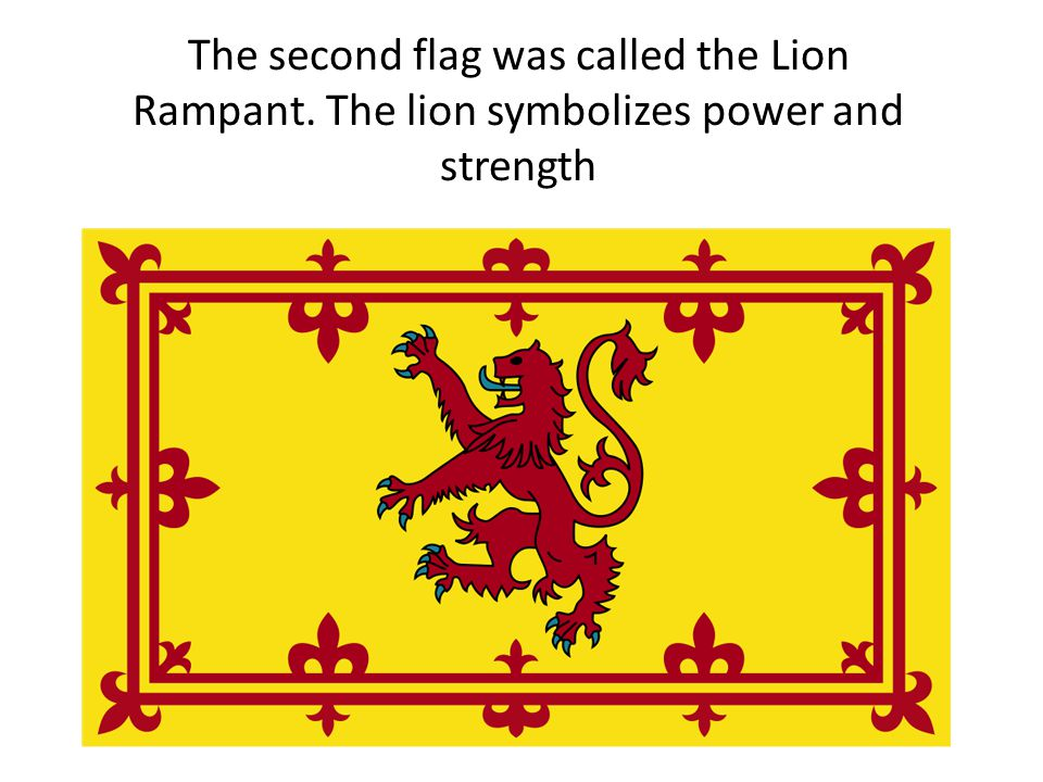 The second flag was called the Lion Rampant. The lion symbolizes power and strength