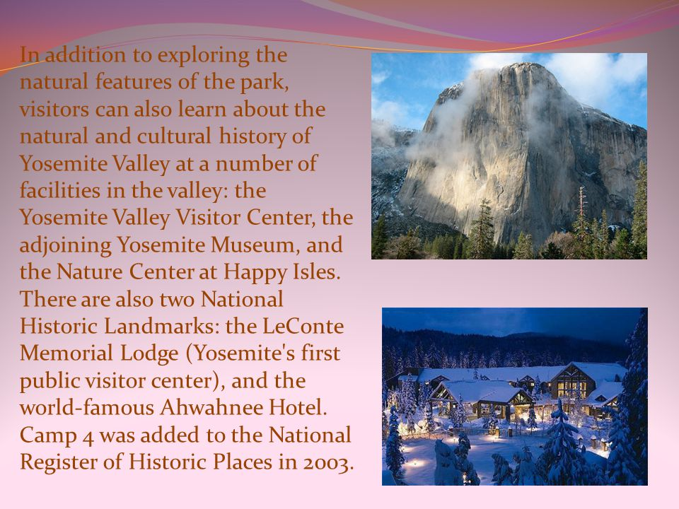 In addition to exploring the natural features of the park, visitors can also learn about the natural and cultural history of Yosemite Valley at a number of facilities in the valley: the Yosemite Valley Visitor Center, the adjoining Yosemite Museum, and the Nature Center at Happy Isles.