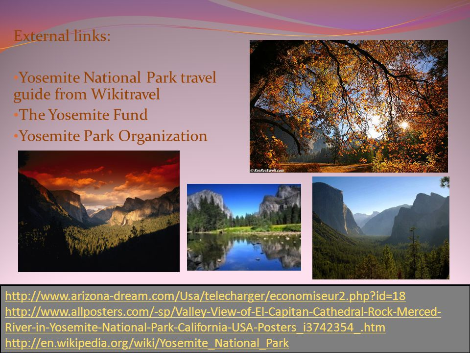 External links: Yosemite National Park travel guide from Wikitravel The Yosemite Fund Yosemite Park Organization http://www.arizona-dream.com/Usa/telecharger/economiseur2.php id=18 http://www.allposters.com/-sp/Valley-View-of-El-Capitan-Cathedral-Rock-Merced- River-in-Yosemite-National-Park-California-USA-Posters_i3742354_.htm http://en.wikipedia.org/wiki/Yosemite_National_Park
