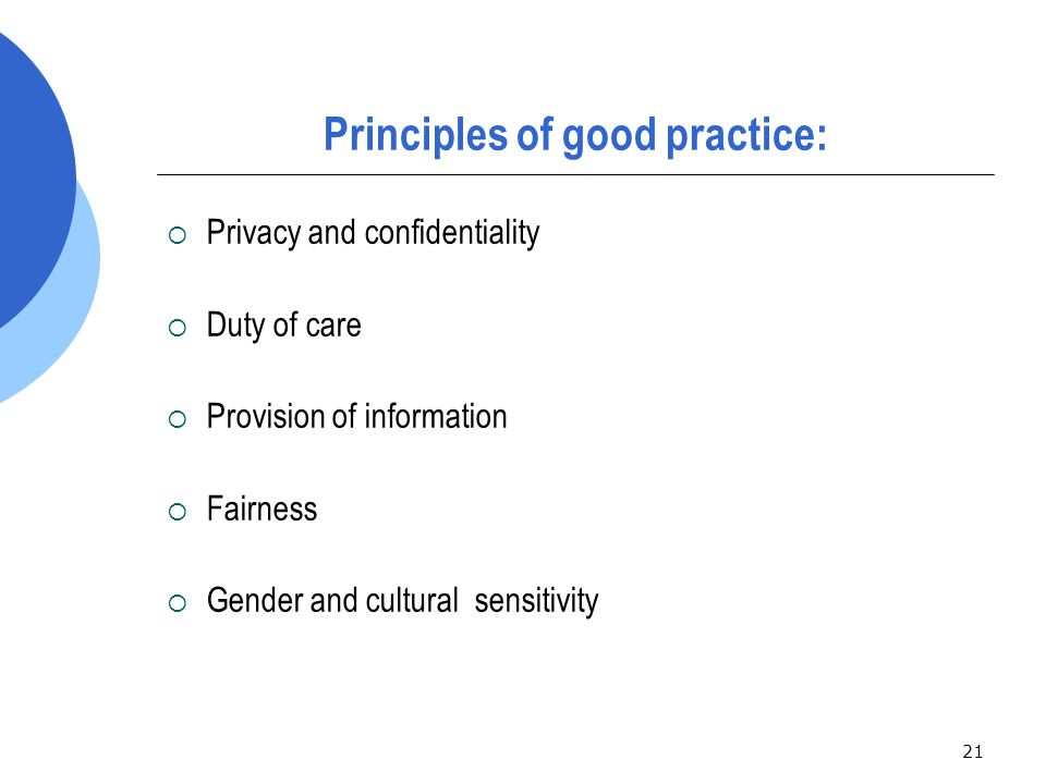 21 Principles of good practice:  Privacy and confidentiality  Duty of care  Provision of information  Fairness  Gender and cultural sensitivity