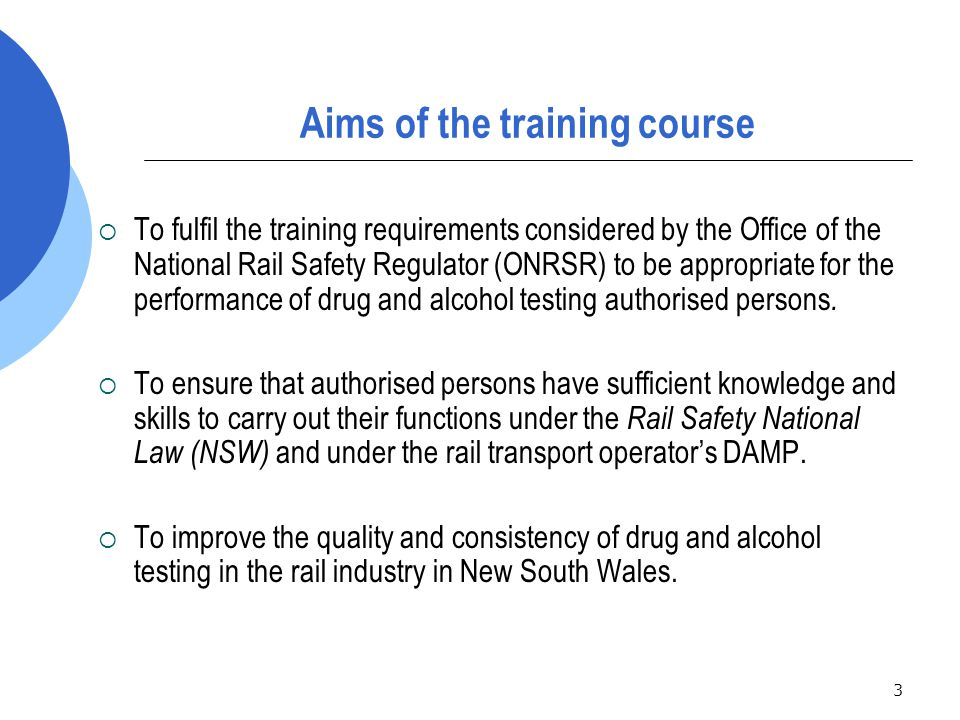 4 Summary of content of authorised person training Modules to be covered are: 1.Legislative requirements 2.Rights, roles and responsibilities 3.Planning the use of equipment and communicating about testing 4.Random testing 5. For cause/on suspicion testing 6.Post-incident testing 7.Managing notification responsibilities, record keeping and other testing issues