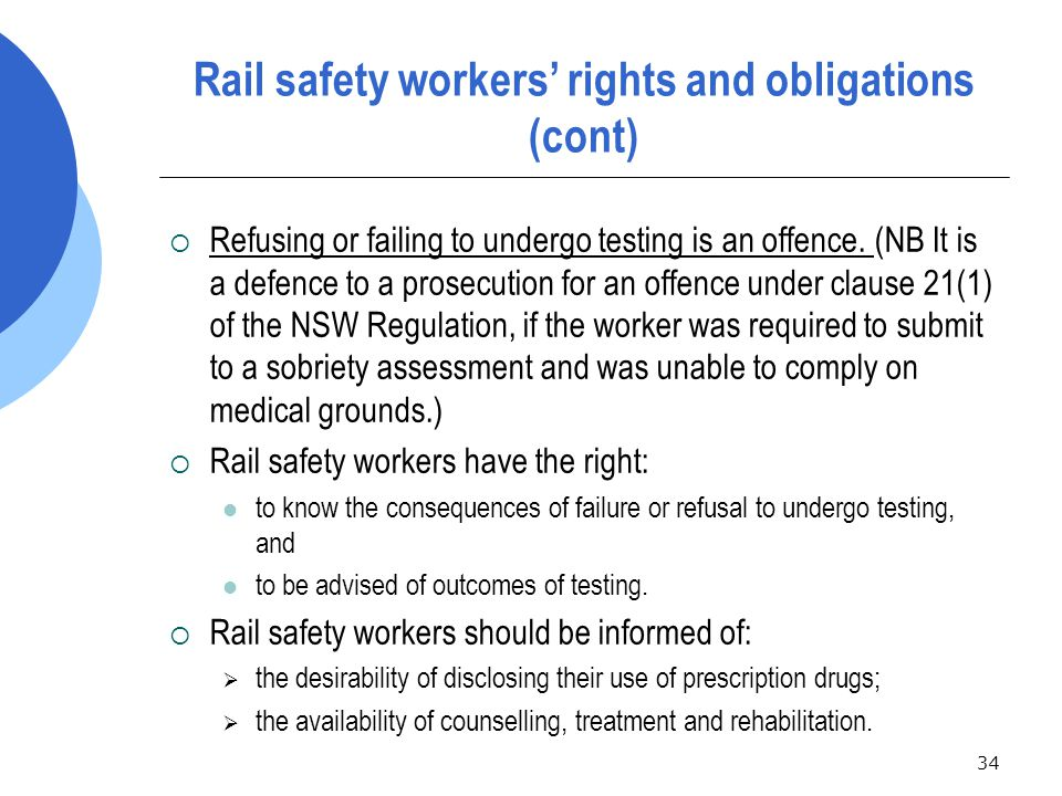 34 Rail safety workers' rights and obligations (cont)  Refusing or failing to undergo testing is an offence.