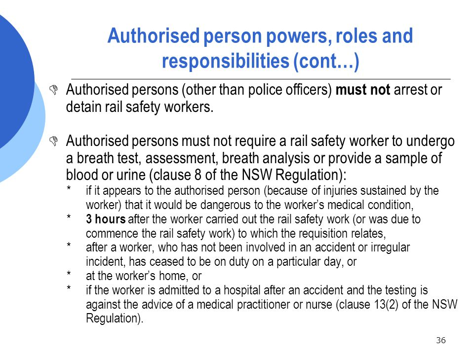36 Authorised person powers, roles and responsibilities (cont…)  Authorised persons (other than police officers) must not arrest or detain rail safety workers.