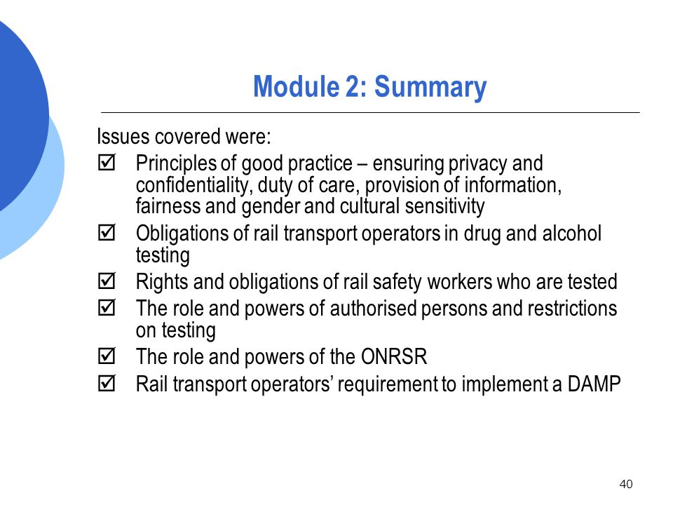 40 Module 2: Summary Issues covered were:  Principles of good practice – ensuring privacy and confidentiality, duty of care, provision of information, fairness and gender and cultural sensitivity  Obligations of rail transport operators in drug and alcohol testing  Rights and obligations of rail safety workers who are tested  The role and powers of authorised persons and restrictions on testing  The role and powers of the ONRSR  Rail transport operators' requirement to implement a DAMP