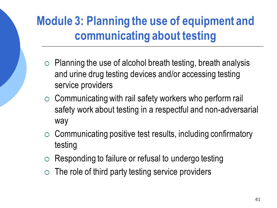 41 Module 3: Planning the use of equipment and communicating about testing  Planning the use of alcohol breath testing, breath analysis and urine drug testing devices and/or accessing testing service providers  Communicating with rail safety workers who perform rail safety work about testing in a respectful and non-adversarial way  Communicating positive test results, including confirmatory testing  Responding to failure or refusal to undergo testing  The role of third party testing service providers